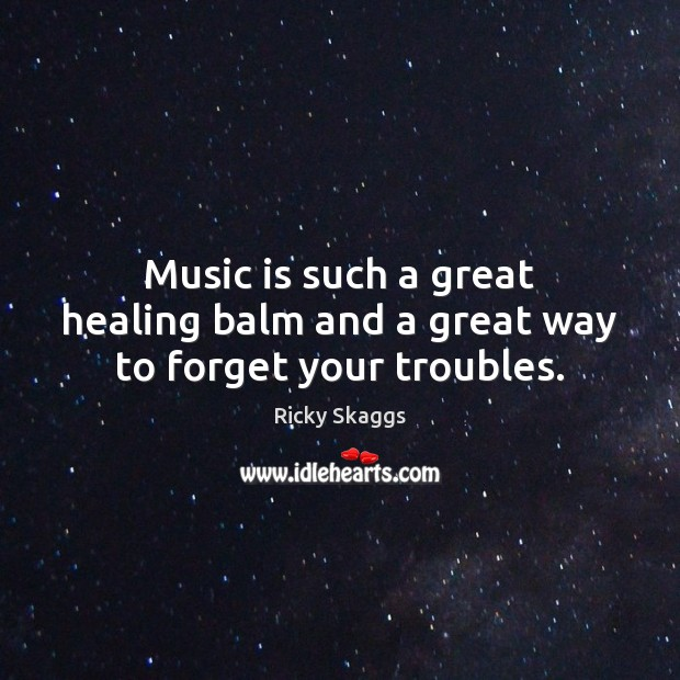 Music is such a great healing balm and a great way to forget your troubles. Ricky Skaggs Picture Quote
