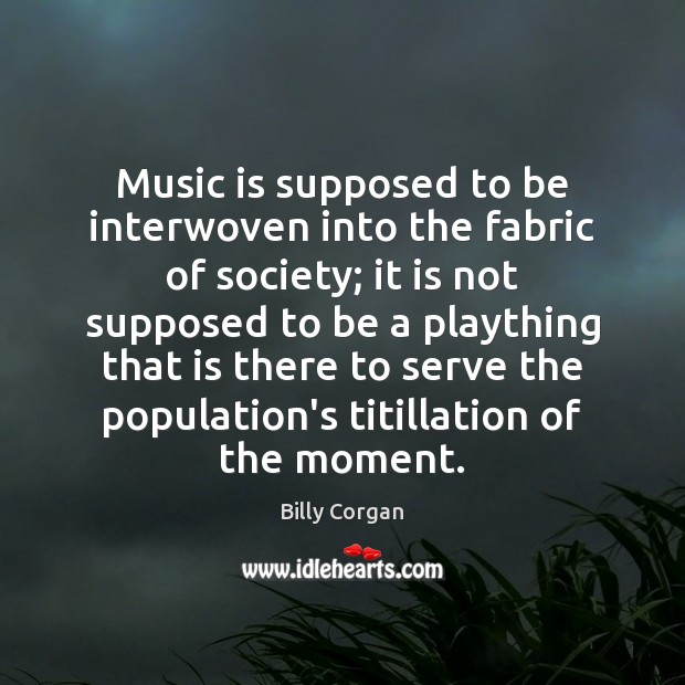 Music is supposed to be interwoven into the fabric of society; it Billy Corgan Picture Quote