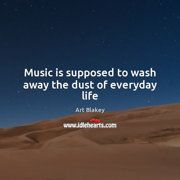 Image, Music is supposed to wash away the dust of everyday life