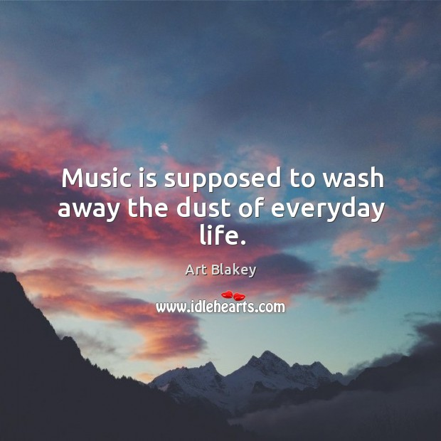 Image, Music is supposed to wash away the dust of everyday life.