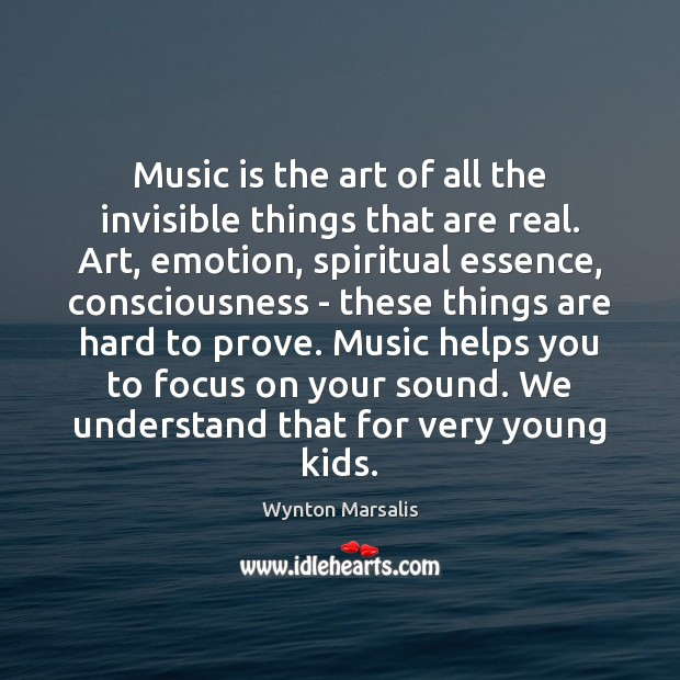 Music is the art of all the invisible things that are real. Wynton Marsalis Picture Quote