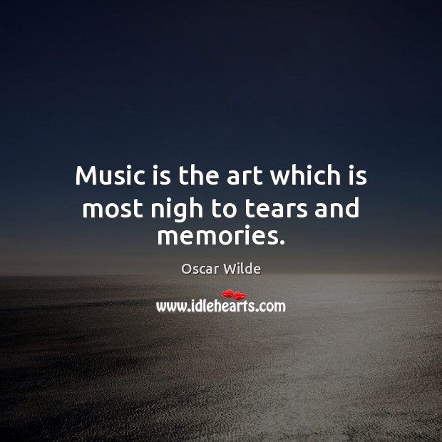 Image, Music is the art which is most nigh to tears and memories.