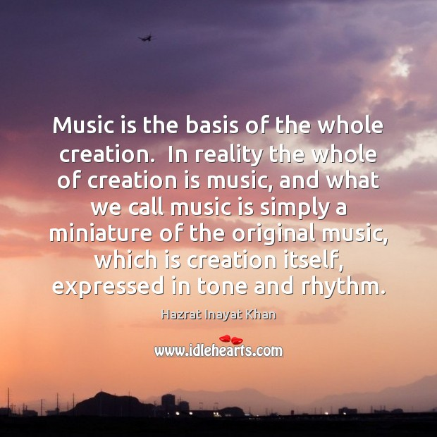 Music is the basis of the whole creation.  In reality the whole Hazrat Inayat Khan Picture Quote