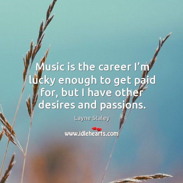 Music is the career I'm lucky enough to get paid for, but I have other desires and passions. Layne Staley Picture Quote