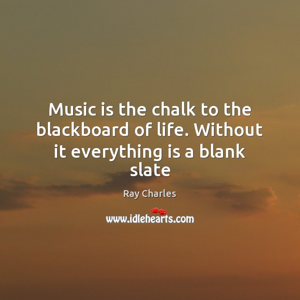 Music is the chalk to the blackboard of life. Without it everything is a blank slate Ray Charles Picture Quote