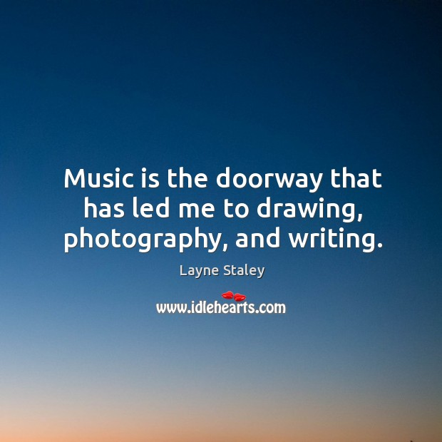 Music is the doorway that has led me to drawing, photography, and writing. Layne Staley Picture Quote
