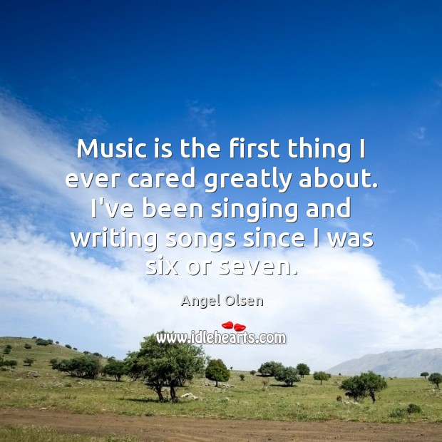 Music is the first thing I ever cared greatly about. I've been Image
