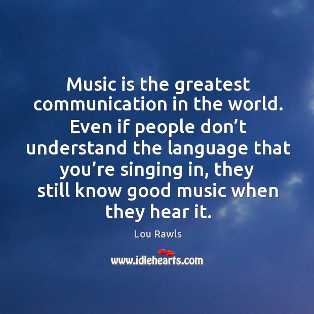 Music is the greatest communication in the world. Even if people don't understand the Lou Rawls Picture Quote
