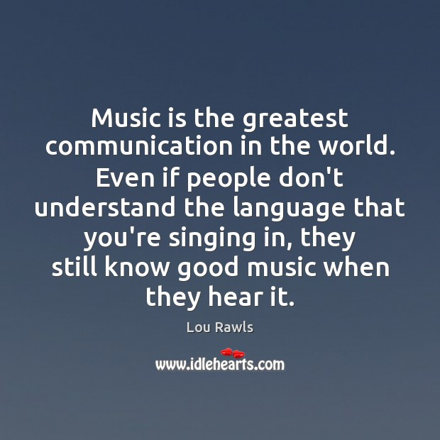 Music is the greatest communication in the world. Even if people don't Lou Rawls Picture Quote