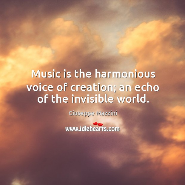 Music is the harmonious voice of creation; an echo of the invisible world. Giuseppe Mazzini Picture Quote