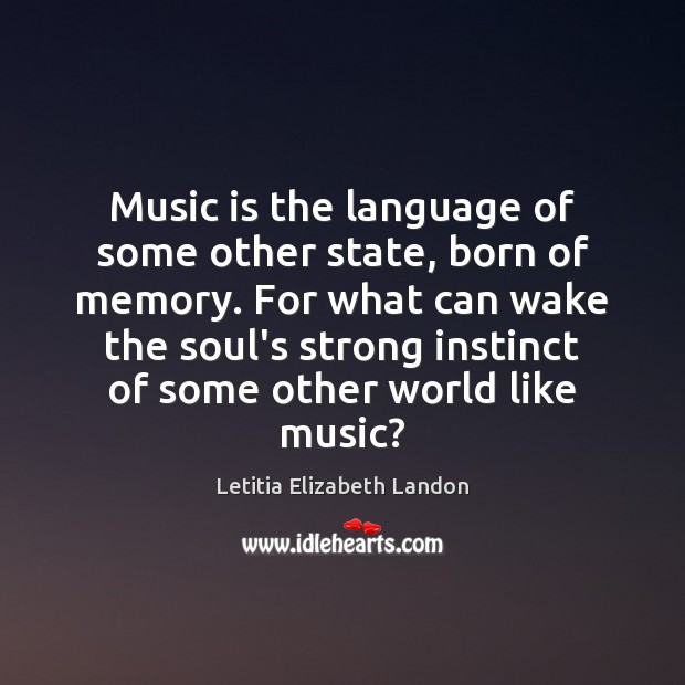 Image, Music is the language of some other state, born of memory. For