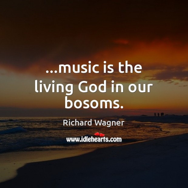 …music is the living God in our bosoms. Richard Wagner Picture Quote