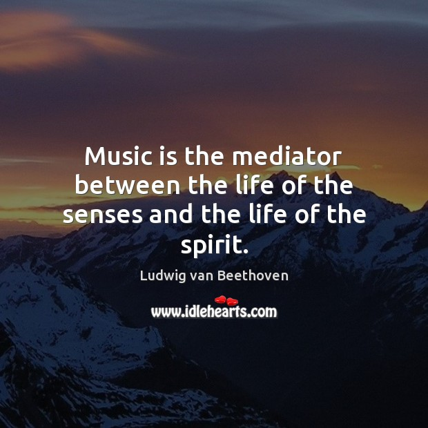 Music is the mediator between the life of the senses and the life of the spirit. Ludwig van Beethoven Picture Quote