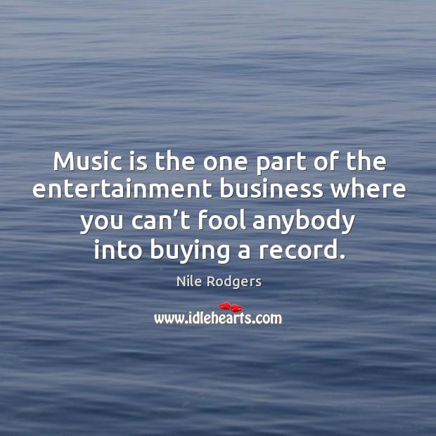 Music is the one part of the entertainment business where you can't fool anybody into buying a record. Image