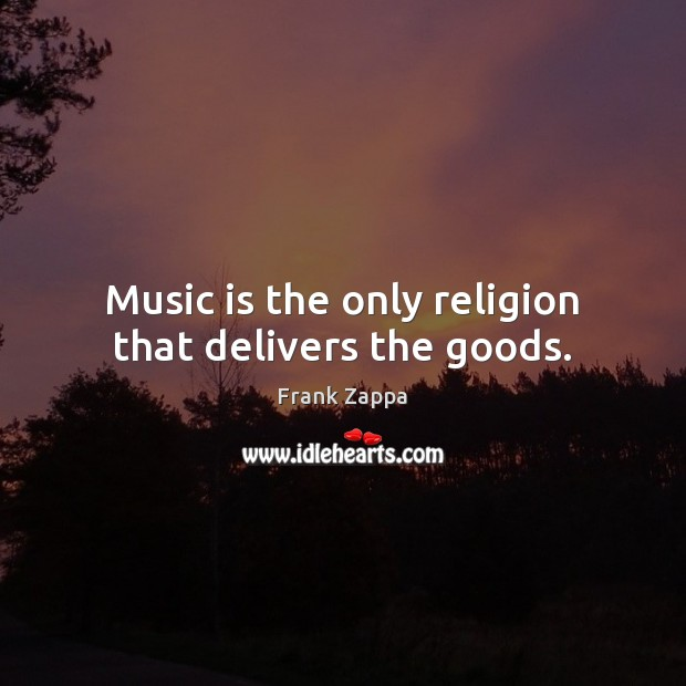 Image, Music is the only religion that delivers the goods.