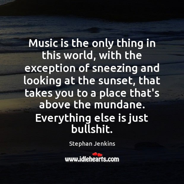 Music is the only thing in this world, with the exception of Stephan Jenkins Picture Quote