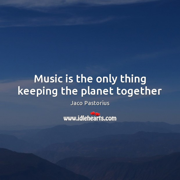 Image, Music is the only thing keeping the planet together