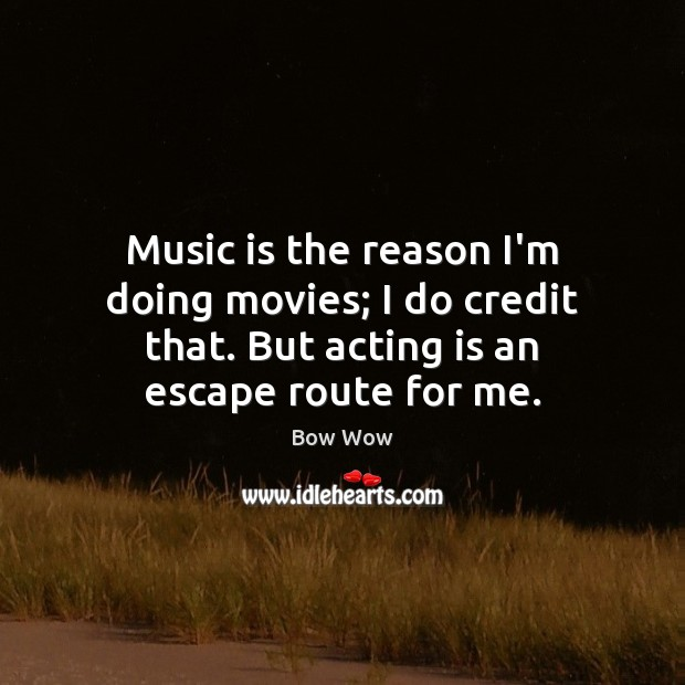 Image, Music is the reason I'm doing movies; I do credit that. But