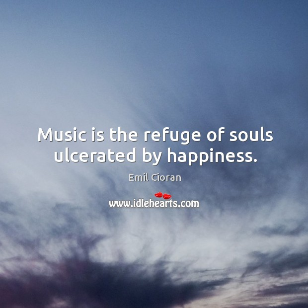 Music is the refuge of souls ulcerated by happiness. Emil Cioran Picture Quote