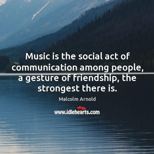 Music is the social act of communication among people, a gesture of friendship, the strongest there is. Image