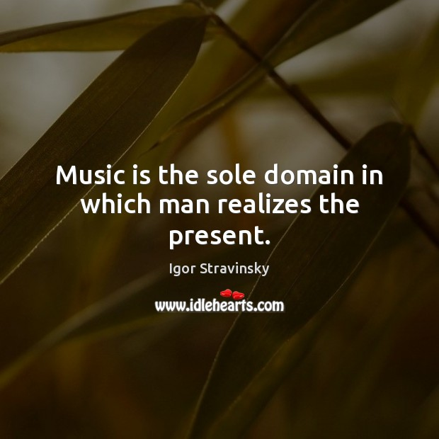 Music is the sole domain in which man realizes the present. Igor Stravinsky Picture Quote