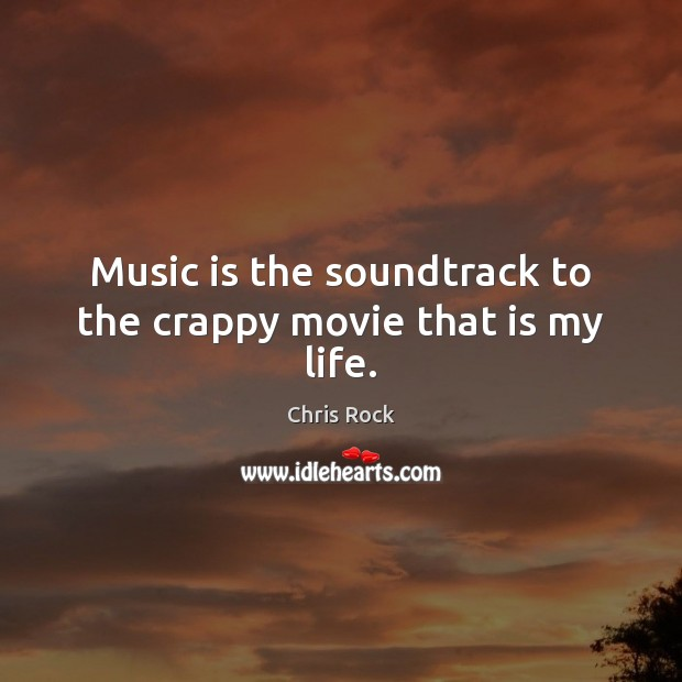 Music is the soundtrack to the crappy movie that is my life. Chris Rock Picture Quote