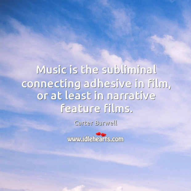 Image, Music is the subliminal connecting adhesive in film, or at least in narrative feature films.