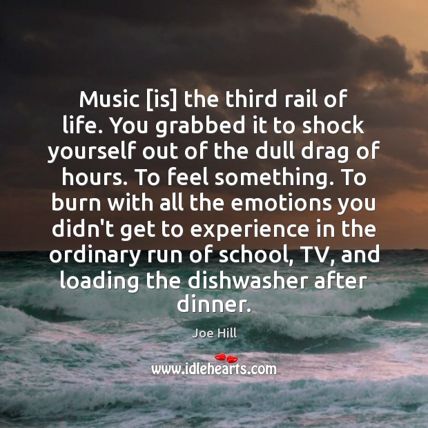 Music [is] the third rail of life. You grabbed it to shock Joe Hill Picture Quote