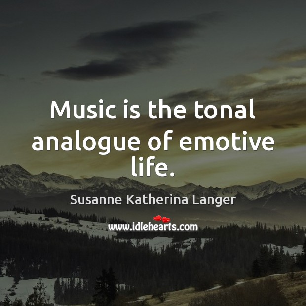 Music is the tonal analogue of emotive life. Susanne Katherina Langer Picture Quote