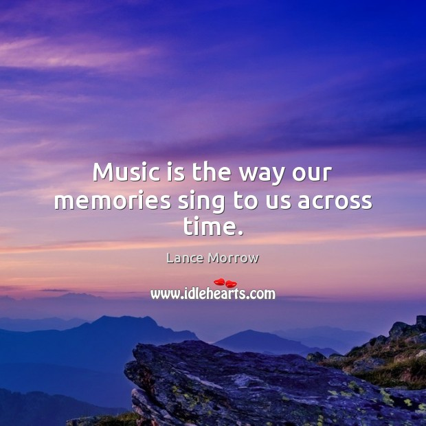 Music is the way our memories sing to us across time. Lance Morrow Picture Quote