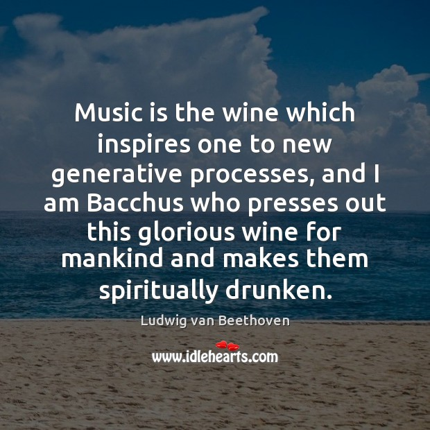 Music is the wine which inspires one to new generative processes, and Ludwig van Beethoven Picture Quote