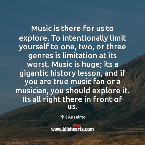Music is there for us to explore. To intentionally limit yourself to Phil Anselmo Picture Quote