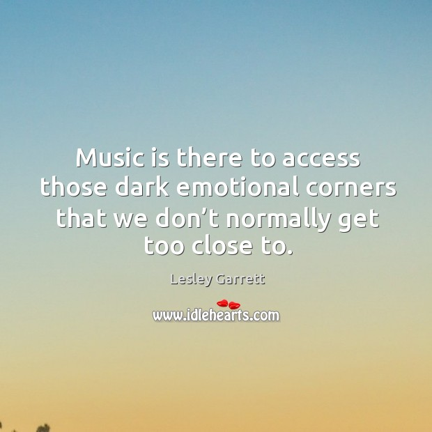 Music is there to access those dark emotional corners that we don't normally get too close to. Image