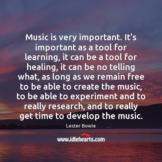 Image, Music is very important. It's important as a tool for learning, it