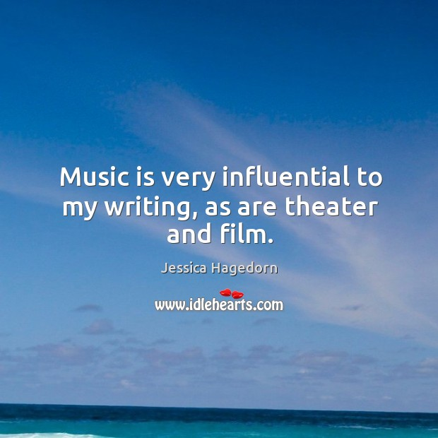 Music is very influential to my writing, as are theater and film. Image