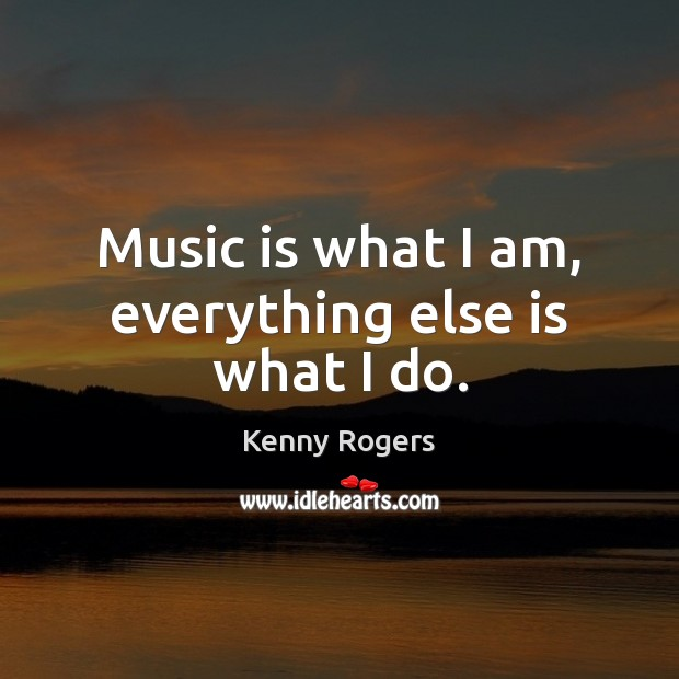 Image, Music is what I am, everything else is what I do.