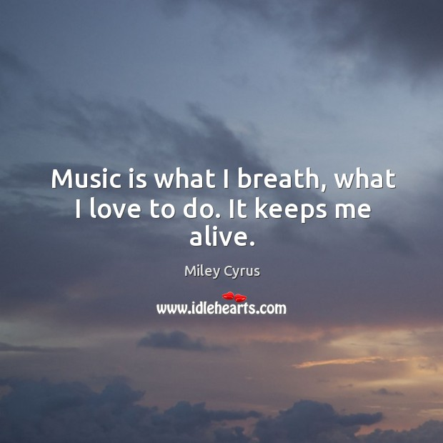 Image, Music is what I breath, what I love to do. It keeps me alive.