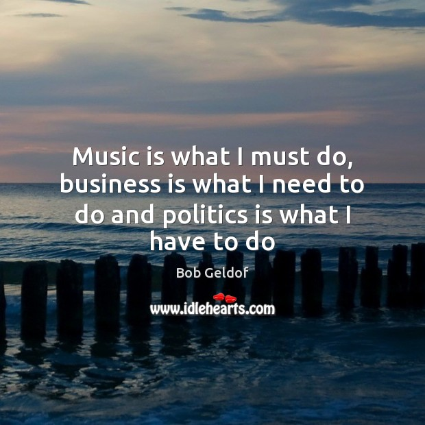 Image, Music is what I must do, business is what I need to do and politics is what I have to do