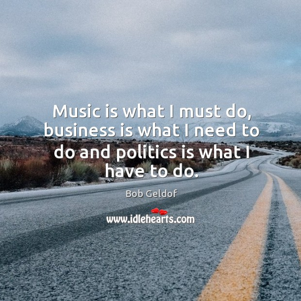 Music is what I must do, business is what I need to do and politics is what I have to do. Bob Geldof Picture Quote