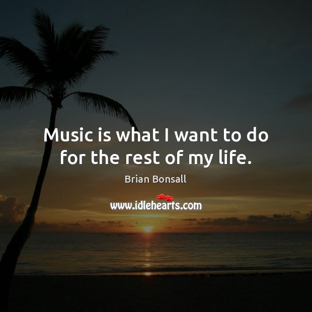 Image, Music is what I want to do for the rest of my life.