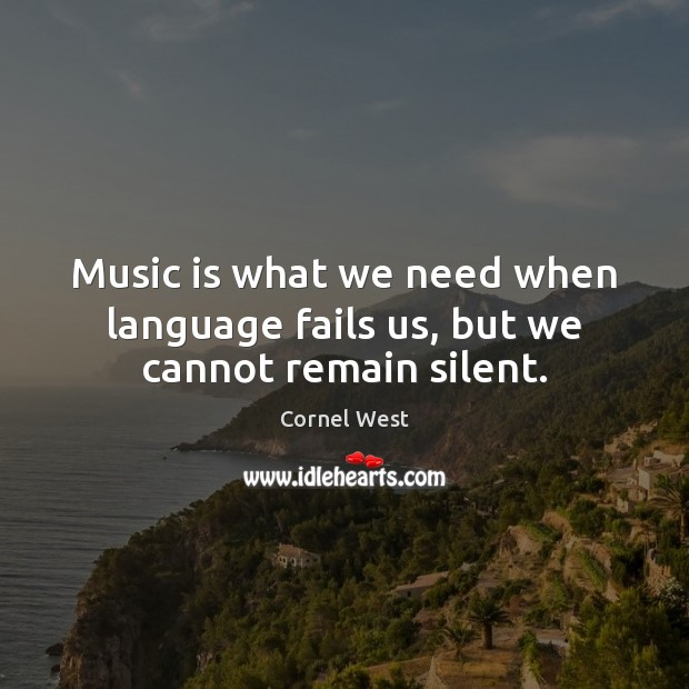 Image, Music is what we need when language fails us, but we cannot remain silent.