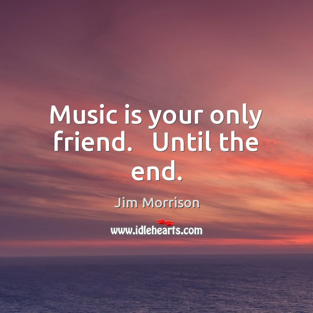 Image, Music is your only friend.   Until the end.