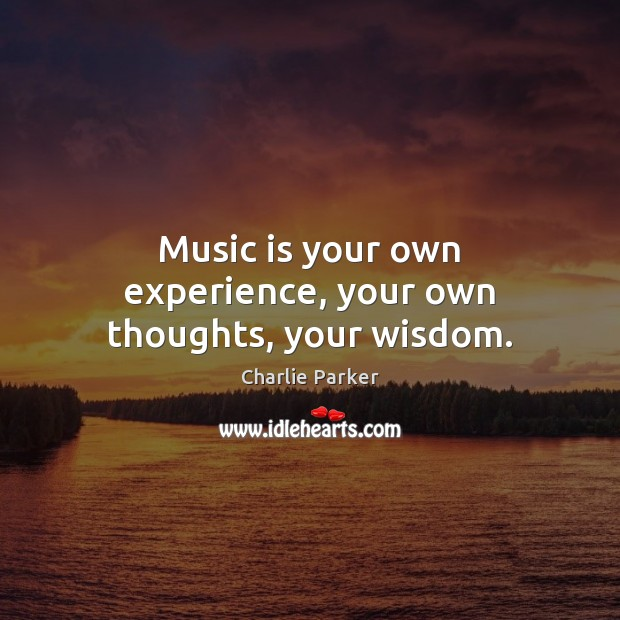 Image, Music is your own experience, your own thoughts, your wisdom.