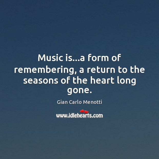 Image, Music is…a form of remembering, a return to the seasons of the heart long gone.