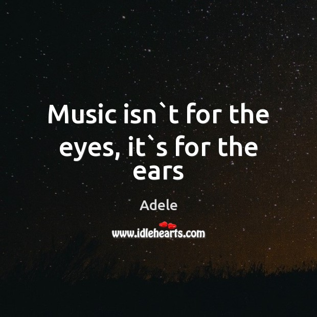 Music isn`t for the eyes, it`s for the ears Adele Picture Quote