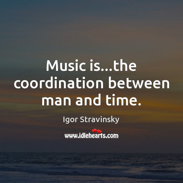 Music is…the coordination between man and time. Igor Stravinsky Picture Quote