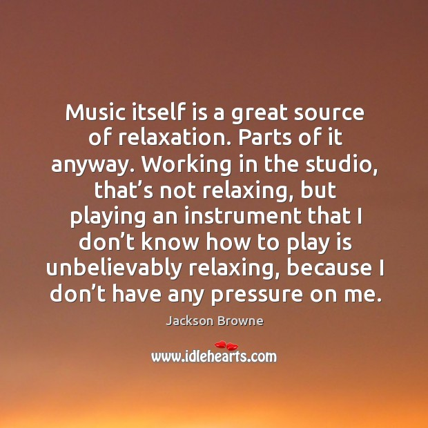 Music itself is a great source of relaxation. Parts of it anyway. Working in the studio, that's not relaxing Image