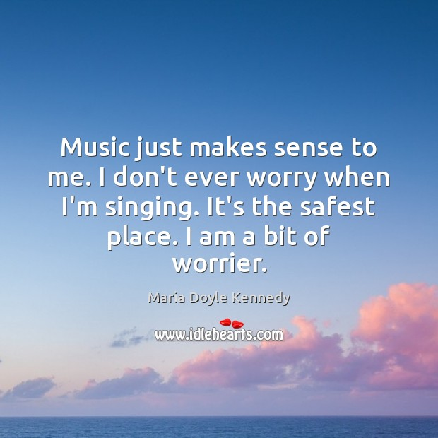 Music just makes sense to me. I don't ever worry when I'm Image