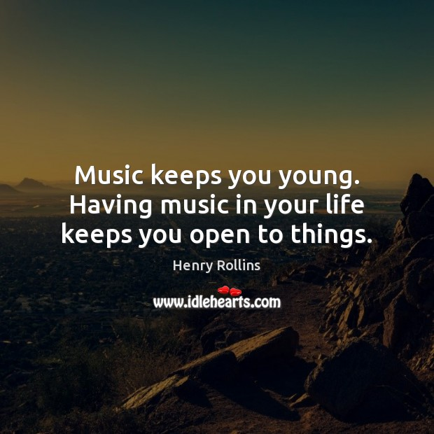 Music keeps you young. Having music in your life keeps you open to things. Image