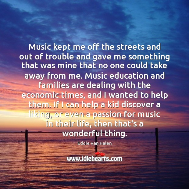 Music kept me off the streets and out of trouble and gave Passion Quotes Image